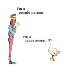 "Today, in my continuing series, ""Things That Crack Me Up But That Other People Don't Find Nearly As Funny."" GEESE GOOSE (Print is avail in my Etsy shop)"