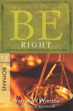 """Be Right (Romans): How to Be Right with God, Yourself, and Others (The BE Series Commentary) by Warren W. Wiersbe. $10.39. Publisher: David C. Cook; New edition (June 1, 2008). Publication Date: June 1, 2008. Series: The BE Series Commentary. Every  Christian desires to """"be right"""" about their faith. How we live out our faith  holds eternal significance. But in order to be right, we must know what, why,  and how come we believe in Christ. It can be  argued that no book of the Bibl..."""