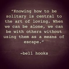 """Knowing how to be solitary is central to the art of loving. When we can be alone, we can be with others without using them as a means of escape."" (bell hooks)"