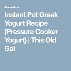 Instant Pot Greek Yogurt Recipe {Pressure Cooker Yogurt}   This Old Gal