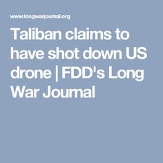 Taliban claims to have shot down US drone | FDD's Long War Journal