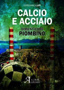 Calcio e acciaio. Dimenticare Piombino - Gordiano Lupi - intervista all'autore di Iannozzi Giuseppe