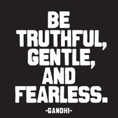 be truthful, gentle, and fearless. -gandhi