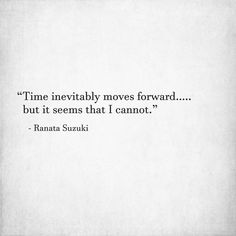 """""""Time inevitably moves forward….. but it seems that I cannot."""" - Ranata Suzuki * * missing you, lost, love, relationship, beautiful, words, quotes, story, quote, sad, breakup, broken heart, heartbroken, loss, loneliness, unrequited, grief, depression, depressed, tu me manques, you are missing from me, poetry, prose, poem, writing, writer, word porn * pinterest.com/ranatasuzuki"""