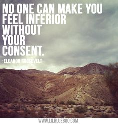 Without your consent...always loved this quote from Eleanor Roosevelt.