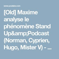 [Old] Maxime analyse le phénomène Stand Up&Podcast (Norman, Cyprien, Hugo, Mister V) - YouTube