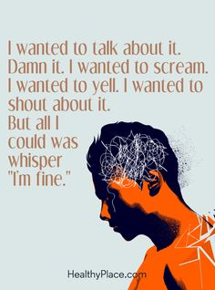 "Quote in depression: I wanted to talk about it. Damn it. I wanted to scream. I wanted to yell. I wanted to shout about it. But all I could was whisper ""I'm fine."" www.HealthyPlace.com"