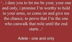 Adele - one and only...this song saids it for me with the way I feel for him...FJOIII 122114