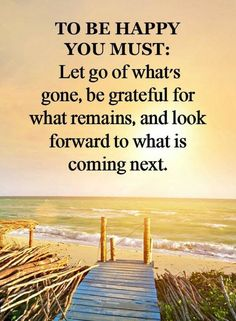 To Be Happy You Must:   Let Go of What's Gone, Be Grateful For What Remains, and Look Forward To What Is Coming next.