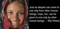 Just as despair can come to one only from other human beings, hope, too can be given to one only by other human. -Elie Weisel