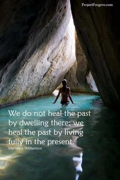 """We do not heal the past by dwelling there; we heal the past by living fully in the present."" ♥ ~ Marianne Williamson"