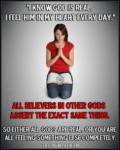"""Atheism, Religion, God is Imaginary. """"I know god is real, I feel him in my heart every day."""" All believers in other gods assert the exact same thing. So either all gods are real, or you are all feeling something else completely."""