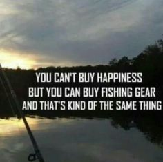 I actually say this all the time. Lol. Fishing is my happiness