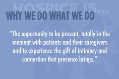 """The opportunity to be present, totally in the moment with patients and their caregivers and to experience the gift of intimacy and connection that presence brings."" #hospice"