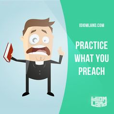 """Practice what you preach"" means ""to do the things that you ​advise other…"