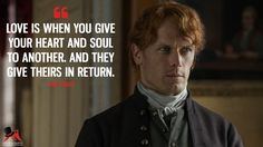 Jamie Fraser: Love is when you give your heart and soul to another. And they give theirs in return. More on: https://www.magicalquote.com/series/outlander/ #outlander #outlanderseason3 #jamiefraser #love #LoveQuotes