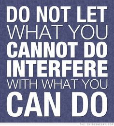 Do not let what you cannot do interfere with what you can do