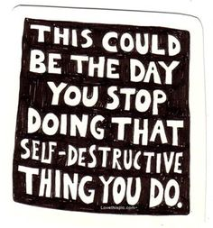 this could be the day you stop doing that self-destructive thing you do