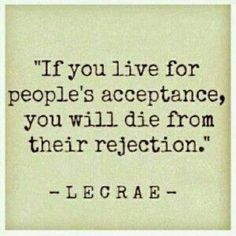 If you live for people's acceptance