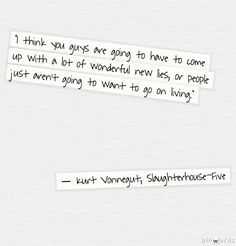 I think you guys are going to have to come up with a lot of wonderful new lies, or people just aren't going to want to go on living. - Kurt Vonnegut, Slaughterhouse-Five