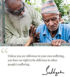 Unless you are oblivious to your own suffering, you have no right to be oblivious to other people's suffering. – Sadhguru