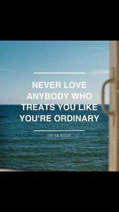 Never love anybody who treats you like you're ordinary. Oscar Wilde.