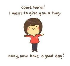 Come here! I want to give you a hug! Okay, now have a good day! <3