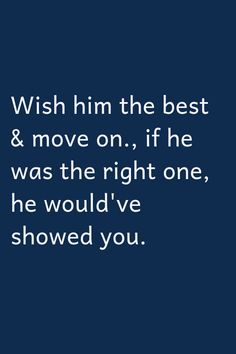 Wish him the best & move on., if he was the right one, he would've showed you that. If not, he didn't think you were the one for him. So move on. Self Love Quotes, Great Quotes, Quotes To Live By, True Quotes, Motivational Quotes, Inspirational Quotes, Qoutes, Heartbroken Quotes, Relationship Quotes