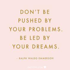 Don't be pushed by your problems. Be led by your dreams. -Ralph Waldo Emmerson