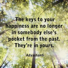 The keys to your happiness are no longer in somebody else's pocket from the past. They're in yours. ~ Adyashanti #quote