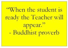 """When the student is ready, …"" ~ Buddhist proverb"
