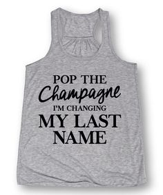 Loving this Heather 'Pop the Champagne I'm Changing My Last Name' Flowy Tank on #zulily! #zulilyfinds