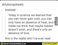 You can never gain cold, you can only have an absence of heat. Maybe hatred doesn't exist and it's only an absence of love?