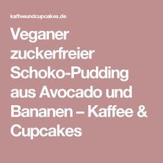 Veganer zuckerfreier Schoko-Pudding aus Avocado und Bananen – Kaffee & Cupcakes