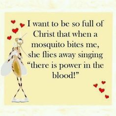 """I want to be so full of Christ that when a mosquito bites me, he flies away singing, """"There is power in the blood."""