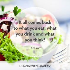 These words from Kris Carr in Hungry For Change are powerful! Think about this... Being healthy isn't just about what you eat... Your thoughts and relationship with food, and yourself, play a significant role in your health! Connect with your body, listen closely to it and free your mind of your negative feelings with food. Freeing this space will allow for new thoughts to flow in! Feel the transition.
