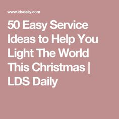 50 Easy Service Ideas to Help You Light The World This Christmas | LDS Daily