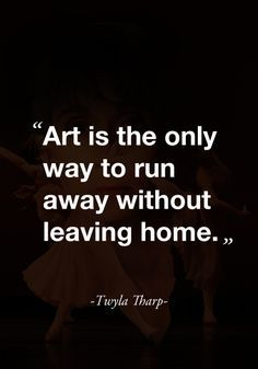 """Art is the only way to run away without leaving home."" -Twyla Tharp- - ""Art is the only way to run away without leaving home. Quotable Quotes, Motivational Quotes, Inspirational Quotes, Great Quotes, Quotes To Live By, Escape Quotes, Mothers Day Quotes, Creativity Quotes, Words Quotes"
