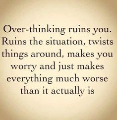 This is one of my worst traits. I overthink about everything. How do you stop it???