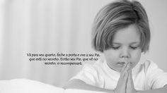 ''Vá para o seu quarto, feche a porta e ore a seu Pai, que está no secreto. Então seu Pai, que vê no secreto, o recompensará.'' -Mateus 6:6