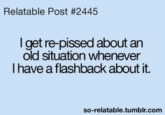 I get re-pissed about an old situation whenever I have a flashback about it