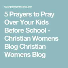 5 Prayers to Pray Over Your Kids Before School - Christian Womens Blog Christian Womens Blog