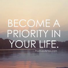 Become a Priority TO YOURSELF!  YOU MATTER TO.