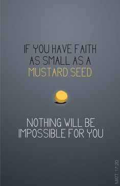 """ For truly I say to you, if you have faith the size of a mustard grain, you will say to this mountain, 'Move from here to there,' and it will move and nothing will be impossible for you."" - Matthew 17: 20"