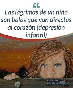 Las lágrimas de un niño son balas que van directas al corazón (depresión infantil)  Es poco conocida pero la depresión infantil existe. Niños tristes que lloran, que no sonríen, que se enfadan constantemente y que no disfrutan de la vida. Niños que viven ahogados por la angustia. Niños que ven oscurecida su inocencia por el terrible monstruo de la depresión.
