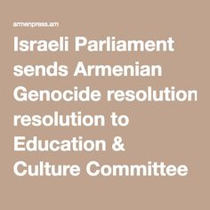 Israeli Parliament sends Armenian Genocide resolution to Education & Culture Committee | ARMENPRESS Armenian News Agency