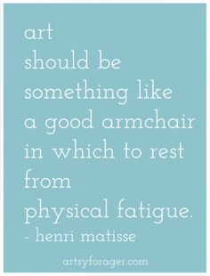 Art should be something like a good armchair in which to rest from physical fatigue - artist Henri Matisse quote Beautiful quote. Art always puts my mind at ease🙃 Henri Matisse, Matisse Art, Words Quotes, Me Quotes, Sayings, Qoutes, Great Quotes, Inspirational Quotes, Encouragement