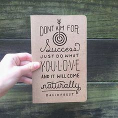 Don't aim for success. Just do what you love, and it will come naturally.