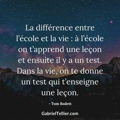 La différence entre l'école et la vie : à l'école on t'apprend une leçon et ensuite il y a un test. Dans la vie, ont te donne un test qui t'enseigne une leçon. #citation #citationdujour #proverbe #quote