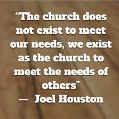 """The church does not exist to meet our needs, we exist as the church to meet the needs of others"" —  Joel Houston (via worshipgifs)"